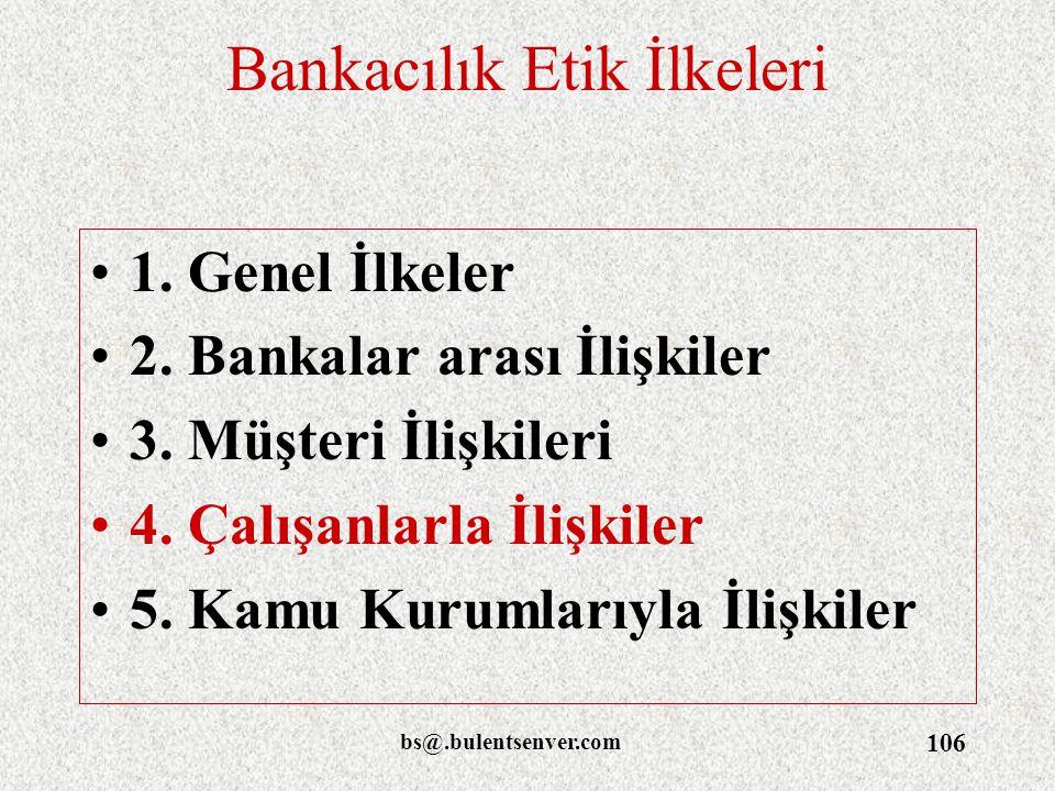 bs@.bulentsenver.com 106 Bankacılık Etik İlkeleri 1. Genel İlkeler 2. Bankalar arası İlişkiler 3. Müşteri İlişkileri 4. Çalışanlarla İlişkiler 5. Kamu