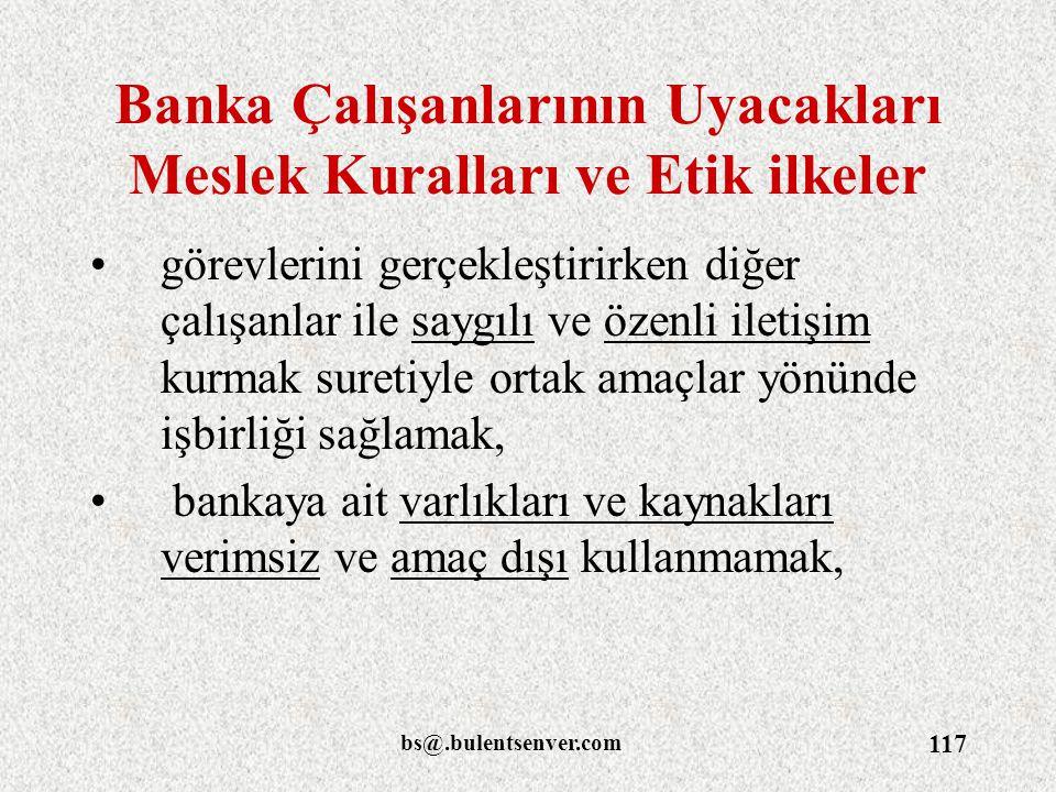 bs@.bulentsenver.com 117 Banka Çalışanlarının Uyacakları Meslek Kuralları ve Etik ilkeler görevlerini gerçekleştirirken diğer çalışanlar ile saygılı v