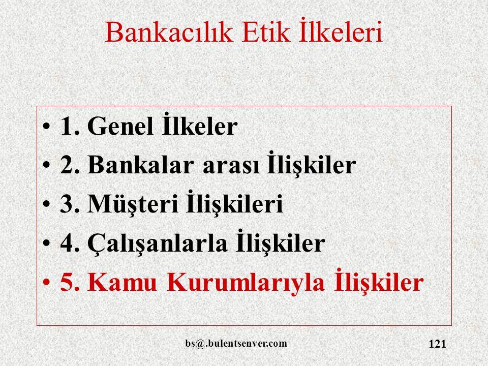 bs@.bulentsenver.com 121 Bankacılık Etik İlkeleri 1. Genel İlkeler 2. Bankalar arası İlişkiler 3. Müşteri İlişkileri 4. Çalışanlarla İlişkiler 5. Kamu
