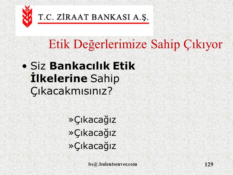 bs@.bulentsenver.com 129 Etik Değerlerimize Sahip Çıkıyor Siz Bankacılık Etik İlkelerine Sahip Çıkacakmısınız? »Çıkacağız