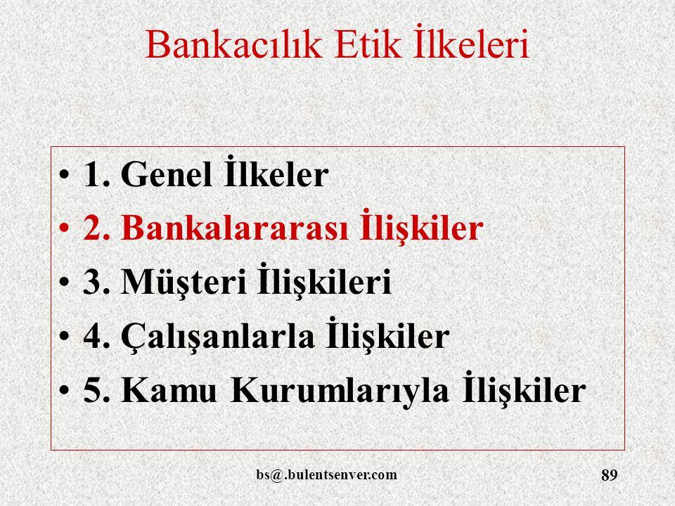 bs@.bulentsenver.com 89 Bankacılık Etik İlkeleri 1. Genel İlkeler 2. Bankalararası İlişkiler 3. Müşteri İlişkileri 4. Çalışanlarla İlişkiler 5. Kamu K