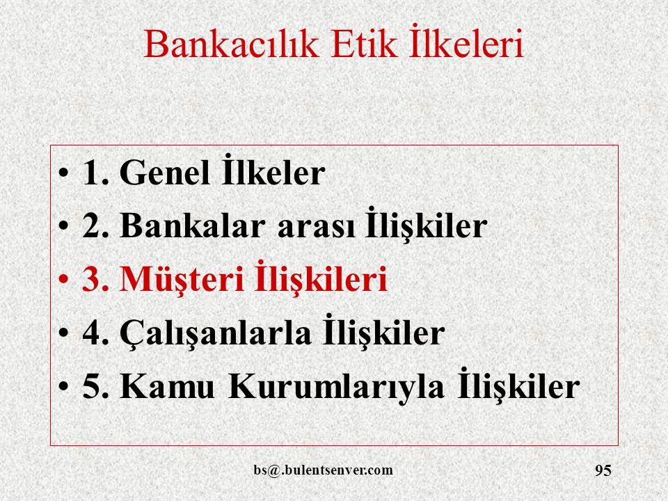 bs@.bulentsenver.com 95 Bankacılık Etik İlkeleri 1. Genel İlkeler 2. Bankalar arası İlişkiler 3. Müşteri İlişkileri 4. Çalışanlarla İlişkiler 5. Kamu