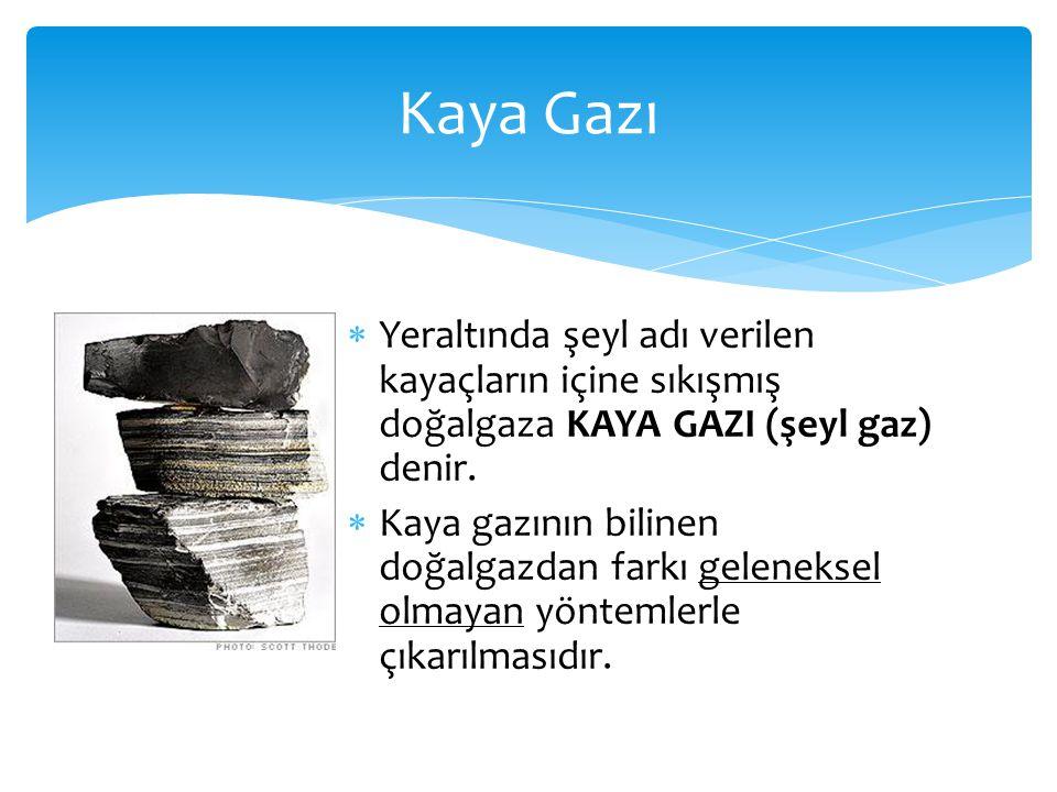  Yeraltında şeyl adı verilen kayaçların içine sıkışmış doğalgaza KAYA GAZI (şeyl gaz) denir.  Kaya gazının bilinen doğalgazdan farkı geleneksel olma