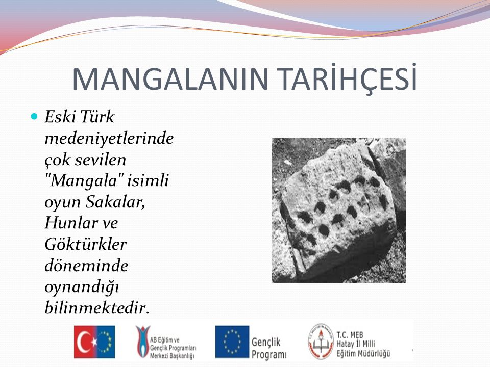 MANGALANIN TARİHÇESİ Eski Türk medeniyetlerinde çok sevilen Mangala isimli oyun Sakalar, Hunlar ve Göktürkler döneminde oynandığı bilinmektedir.