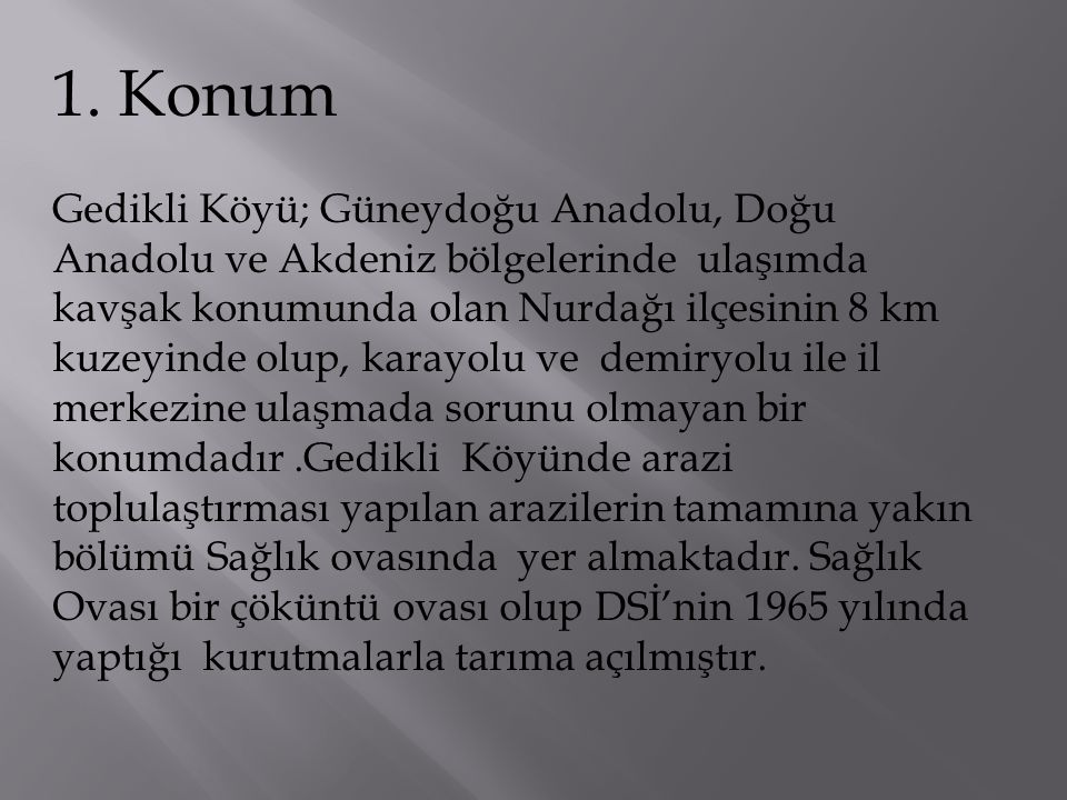 1. Konum Gedikli Köyü; Güneydoğu Anadolu, Doğu Anadolu ve Akdeniz bölgelerinde ulaşımda kavşak konumunda olan Nurdağı ilçesinin 8 km kuzeyinde olup, k