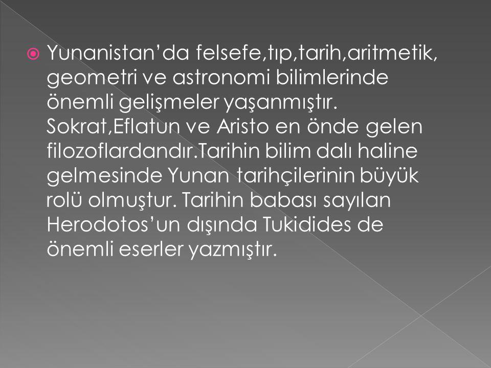  Yunanistan'da felsefe,tıp,tarih,aritmetik, geometri ve astronomi bilimlerinde önemli gelişmeler yaşanmıştır. Sokrat,Eflatun ve Aristo en önde gelen