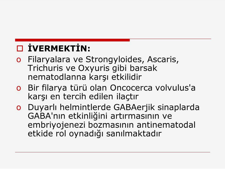  İVERMEKTİN: oFilaryalara ve Strongyloides, Ascaris, Trichuris ve Oxyuris gibi barsak nematodlanna karşı etkilidir oBir filarya türü olan Oncocerca v
