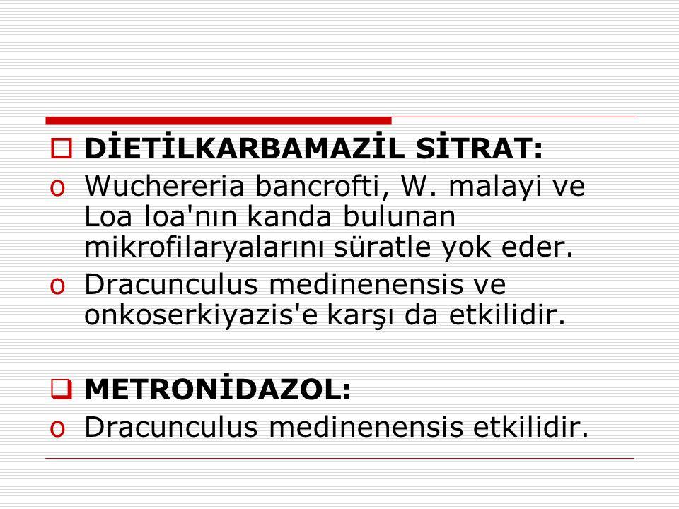  DİETİLKARBAMAZİL SİTRAT: oWuchereria bancrofti, W. malayi ve Loa loa'nın kanda bulunan mikrofilaryalarını süratle yok eder. oDracunculus medinenensi