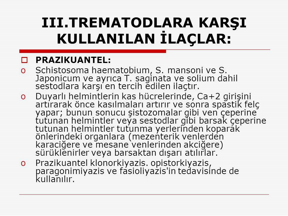 III.TREMATODLARA KARŞI KULLANILAN İLAÇLAR:  PRAZlKUANTEL: oSchistosoma haematobium, S. mansoni ve S. Japonicum ve ayrıca T. saginata ve solium dahil