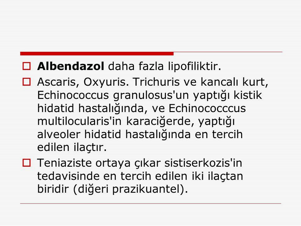  Albendazol daha fazla lipofiliktir.  Ascaris, Oxyuris. Trichuris ve kancalı kurt, Echinococcus granulosus'un yaptığı kistik hidatid hastalığında, v