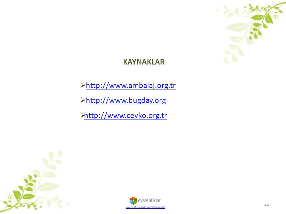 21 KAYNAKLAR  http://www.ambalaj.org.trhttp://www.ambalaj.org.tr  http://www.bugday.orghttp://www.bugday.org  http://www.cevko.org.tr http://www.ce