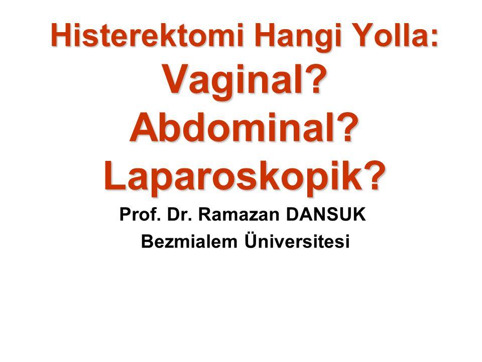 Histerektomi Hangi Yolla: Vaginal? Abdominal? Laparoskopik? Prof. Dr. Ramazan DANSUK Bezmialem Üniversitesi