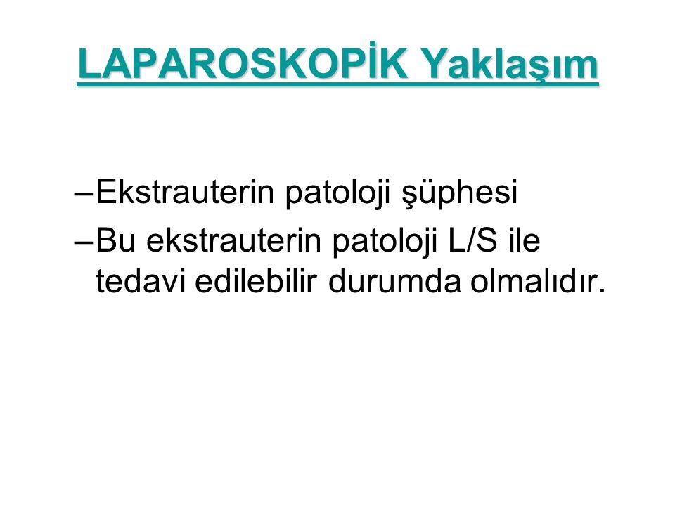 LAPAROSKOPİK Yaklaşım –Ekstrauterin patoloji şüphesi –Bu ekstrauterin patoloji L/S ile tedavi edilebilir durumda olmalıdır.