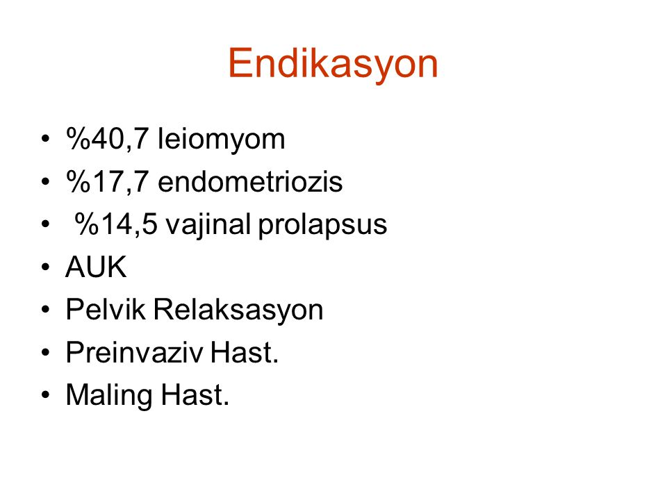 Endikasyon %40,7 leiomyom %17,7 endometriozis %14,5 vajinal prolapsus AUK Pelvik Relaksasyon Preinvaziv Hast. Maling Hast.