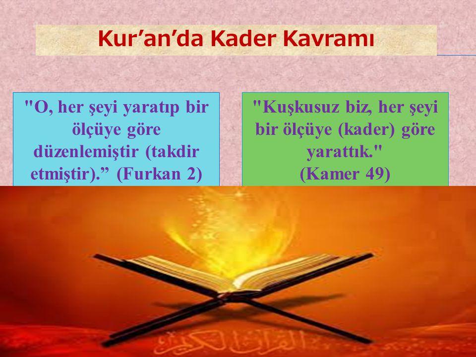 5 Kuşkusuz biz, her şeyi bir ölçüye (kader) göre yarattık. (Kamer 49) O, her şeyi yaratıp bir ölçüye göre düzenlemiştir (takdir etmiştir). (Furkan 2) Kur'an'da Kader Kavramı