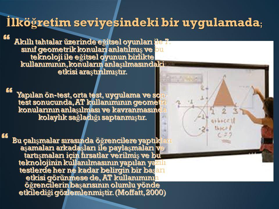 İ lkö ğ retim seviyesindeki bir uygulamada ;  Akıllı tahtalar üzerinde e ğ itsel oyunları ile 7. sınıf geometrik konuları anlatılmı ş ve bu teknoloji