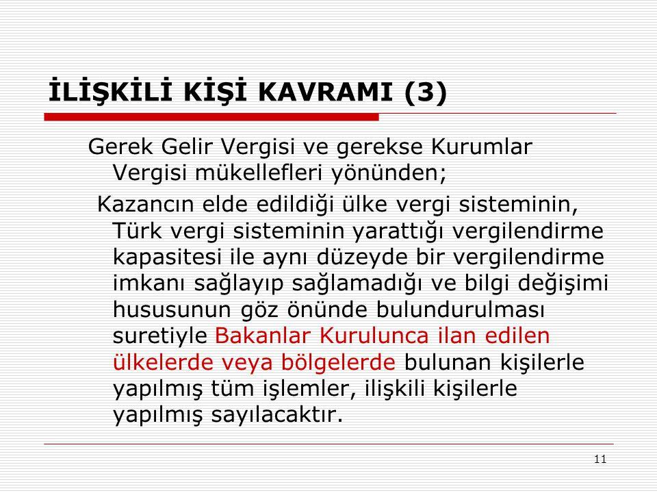 11 İLİŞKİLİ KİŞİ KAVRAMI (3) Gerek Gelir Vergisi ve gerekse Kurumlar Vergisi mükellefleri yönünden; Kazancın elde edildiği ülke vergi sisteminin, Türk