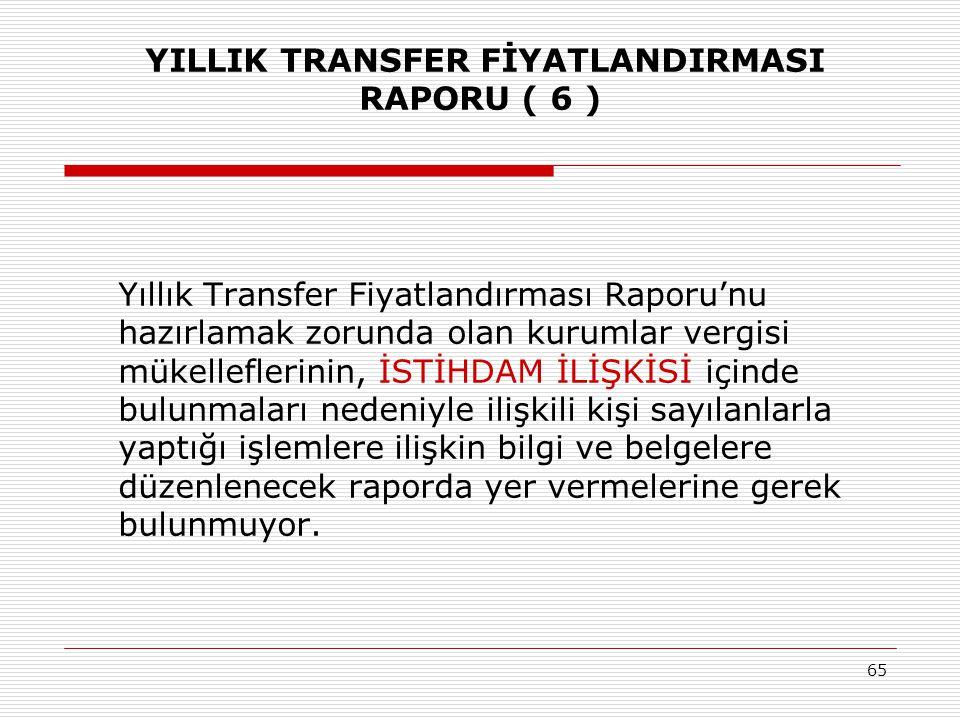 65 YILLIK TRANSFER FİYATLANDIRMASI RAPORU ( 6 ) Yıllık Transfer Fiyatlandırması Raporu'nu hazırlamak zorunda olan kurumlar vergisi mükelleflerinin, İS