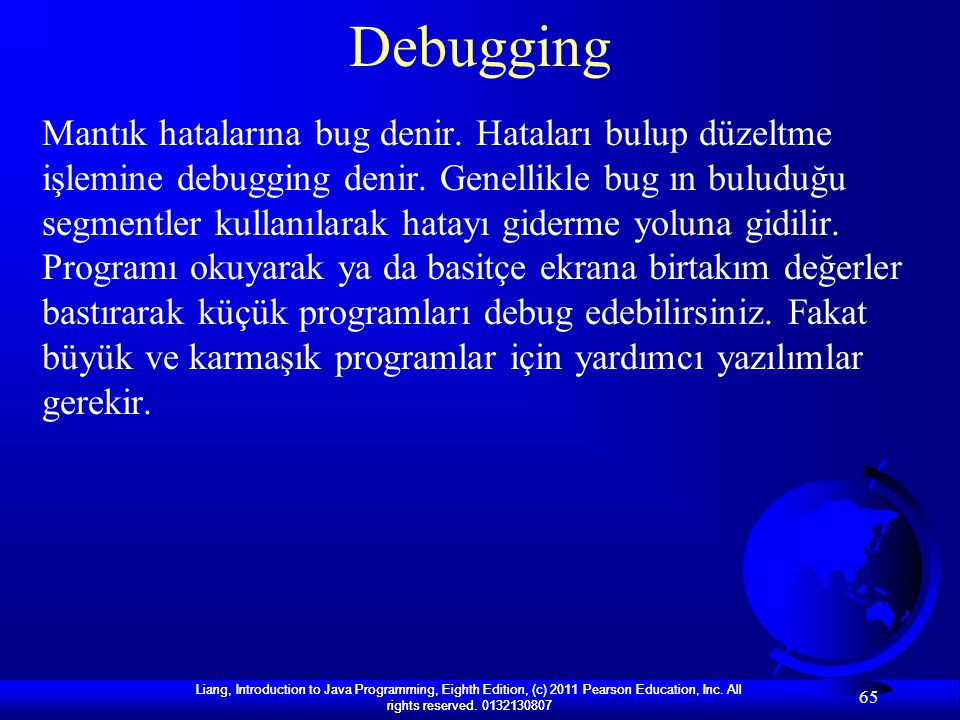 Liang, Introduction to Java Programming, Eighth Edition, (c) 2011 Pearson Education, Inc. All rights reserved. 0132130807 65 Debugging Mantık hataları