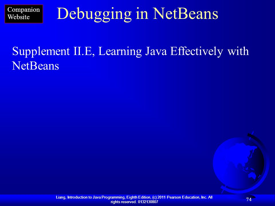 Liang, Introduction to Java Programming, Eighth Edition, (c) 2011 Pearson Education, Inc. All rights reserved. 0132130807 74 Debugging in NetBeans Sup