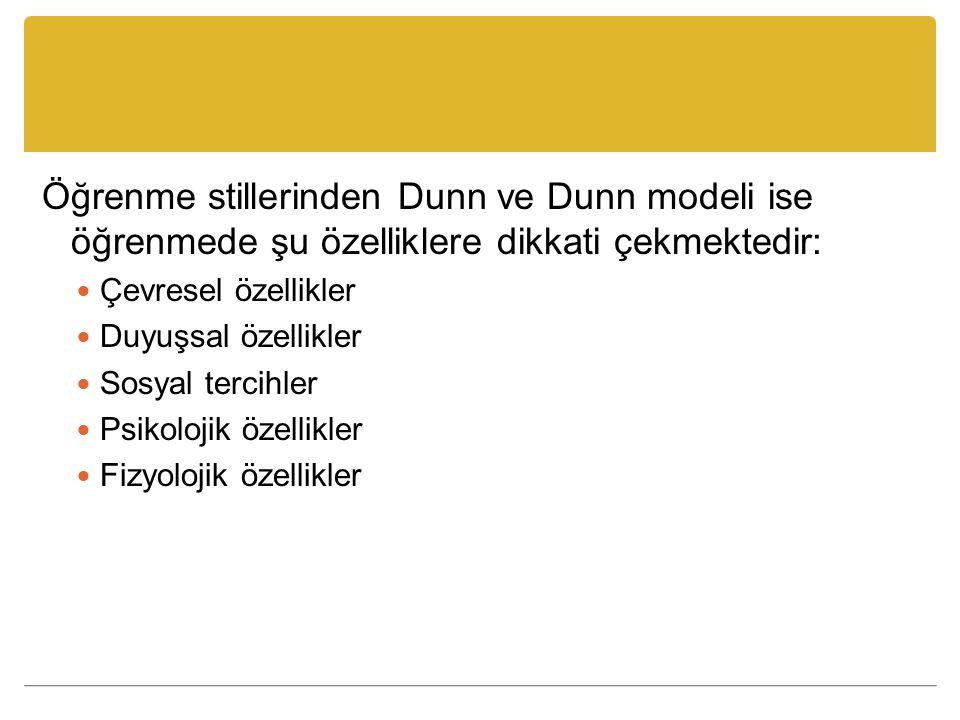 Öğrenme stillerinden Dunn ve Dunn modeli ise öğrenmede şu özelliklere dikkati çekmektedir: Çevresel özellikler Duyuşsal özellikler Sosyal tercihler Psikolojik özellikler Fizyolojik özellikler