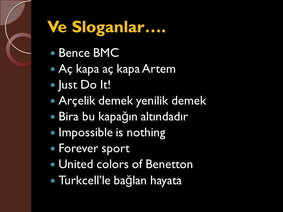 Ve Sloganlar…. Bence BMC Aç kapa aç kapa Artem Just Do It! Arçelik demek yenilik demek Bira bu kapa ğ ın altındadır Impossible is nothing Forever spor