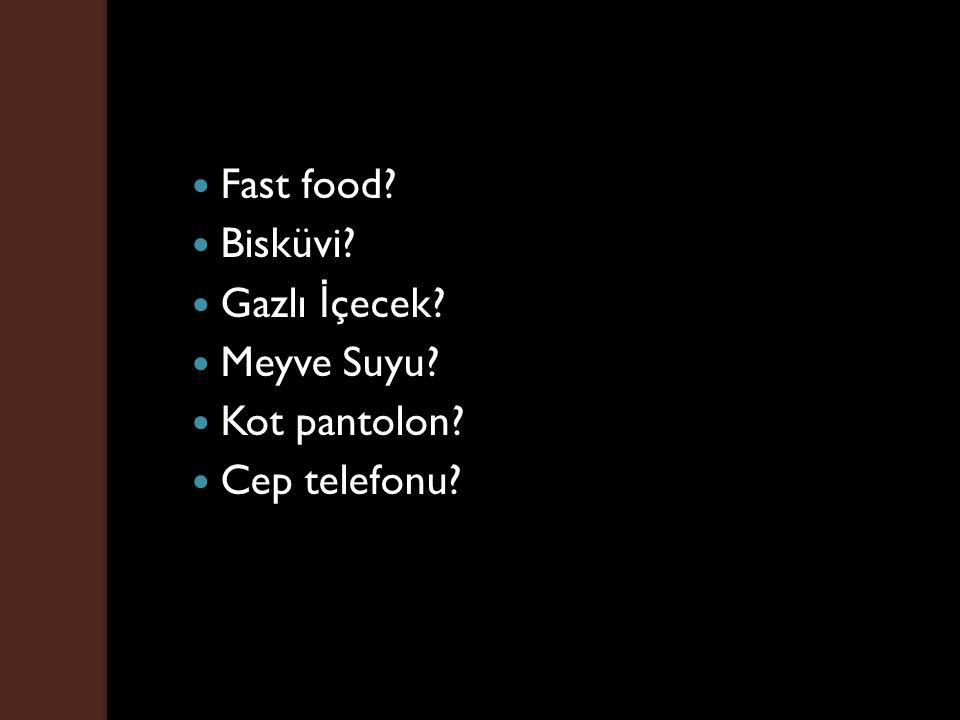 Fast food? Bisküvi? Gazlı İ çecek? Meyve Suyu? Kot pantolon? Cep telefonu?