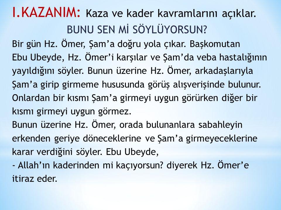 I.KAZANIM: Kaza ve kader kavramlarını açıklar. BUNU SEN Mİ SÖYLÜYORSUN? Bir gün Hz. Ömer, Şam'a doğru yola çıkar. Başkomutan Ebu Ubeyde, Hz. Ömer'i ka