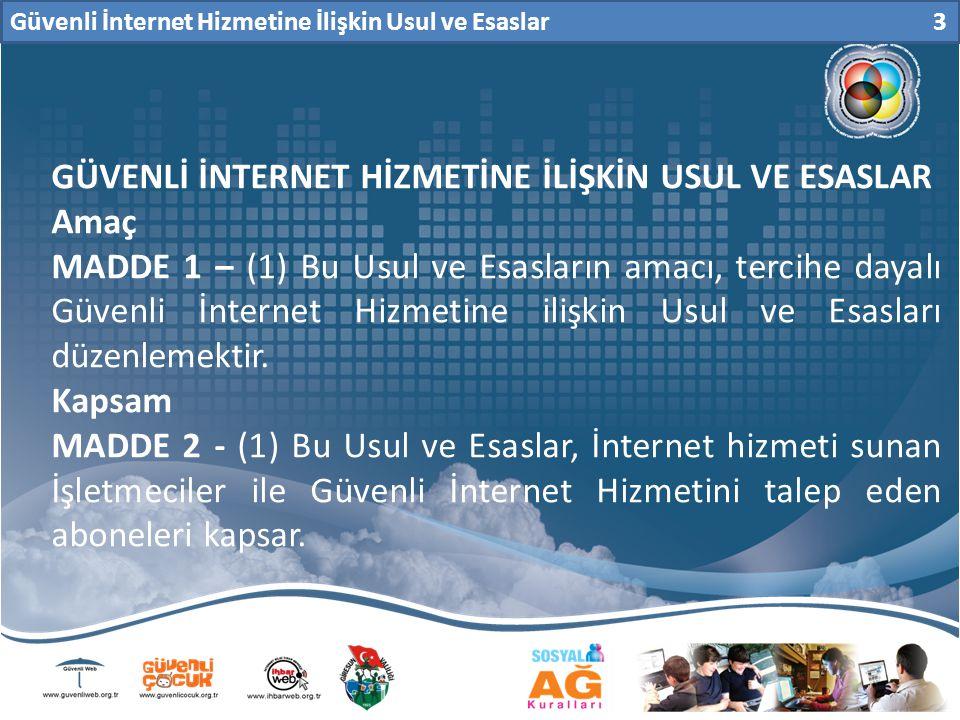 Güvenli İnternet Hizmetine İlişkin Usul ve Esaslar 3 GÜVENLİ İNTERNET HİZMETİNE İLİŞKİN USUL VE ESASLAR Amaç MADDE 1 – (1) Bu Usul ve Esasların amacı, tercihe dayalı Güvenli İnternet Hizmetine ilişkin Usul ve Esasları düzenlemektir.