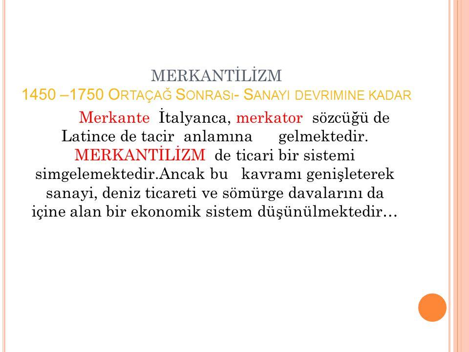 MERKANTİLİZM 1450 –1750 O RTAÇAĞ S ONRASı - S ANAYI DEVRIMINE KADAR Merkante İtalyanca, merkator sözcüğü de Latince de tacir anlamına gelmektedir. MER