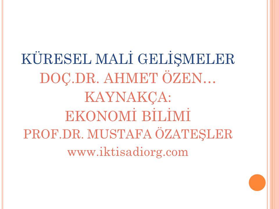 KÜRESEL MALİ GELİŞMELER DOÇ.DR.AHMET ÖZEN… KAYNAKÇA: EKONOMİ BİLİMİ PROF.DR.