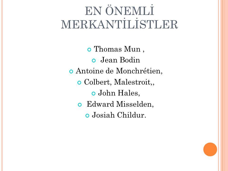 EN ÖNEMLİ MERKANTİLİSTLER Thomas Mun, Jean Bodin Antoine de Monchrétien, Colbert, Malestroit,, John Hales, Edward Misselden, Josiah Childur.