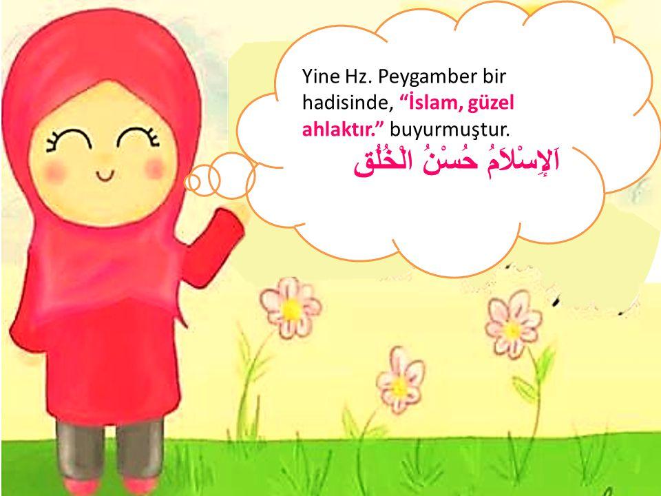 """Yine Hz. Peygamber bir hadisinde, """"İslam, güzel ahlaktır."""" buyurmuştur. اَلإِسْلاَمُ حُسْنُ الْخُلُقِ"""