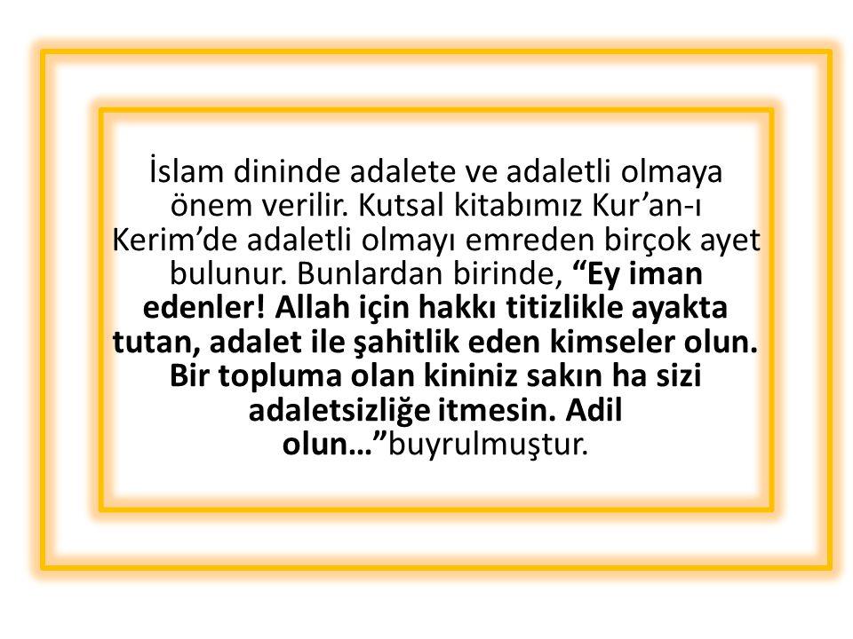 İslam dininde adalete ve adaletli olmaya önem verilir. Kutsal kitabımız Kur'an-ı Kerim'de adaletli olmayı emreden birçok ayet bulunur. Bunlardan birin