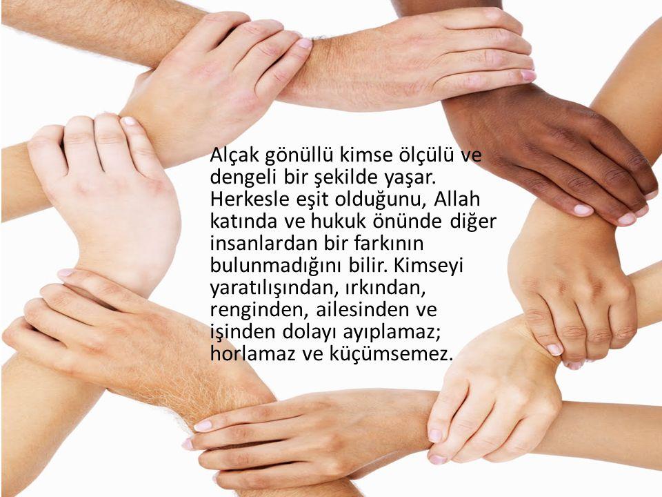 Alçak gönüllü kimse ölçülü ve dengeli bir şekilde yaşar. Herkesle eşit olduğunu, Allah katında ve hukuk önünde diğer insanlardan bir farkının bulunmad