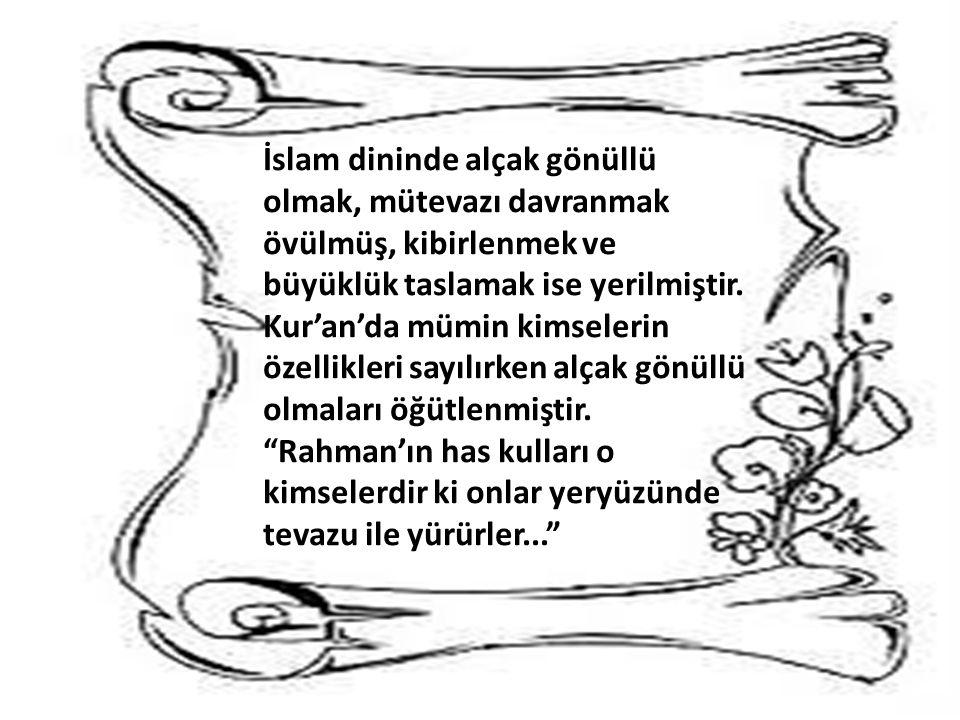 İslam dininde alçak gönüllü olmak, mütevazı davranmak övülmüş, kibirlenmek ve büyüklük taslamak ise yerilmiştir. Kur'an'da mümin kimselerin özellikler