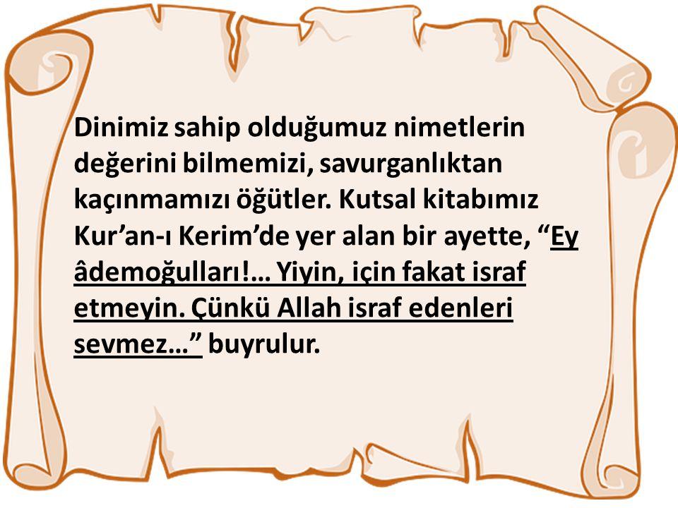 """Dinimiz sahip olduğumuz nimetlerin değerini bilmemizi, savurganlıktan kaçınmamızı öğütler. Kutsal kitabımız Kur'an-ı Kerim'de yer alan bir ayette, """"Ey"""