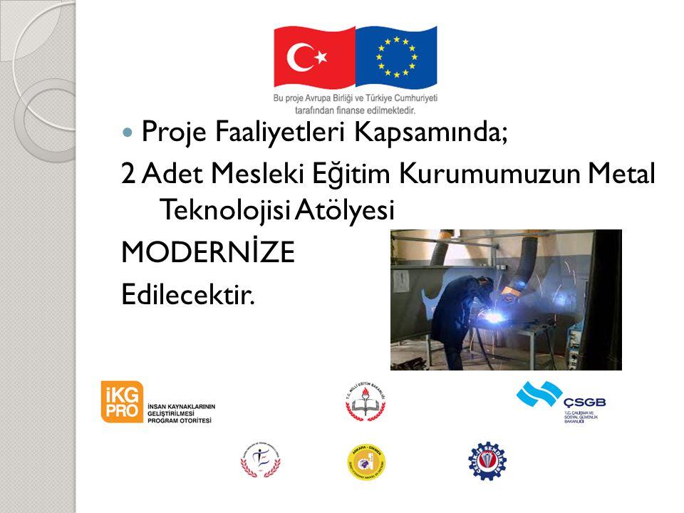 Proje Faaliyetleri Kapsamında; 2 Adet Mesleki E ğ itim Kurumumuzun Metal Teknolojisi Atölyesi MODERN İ ZE Edilecektir.