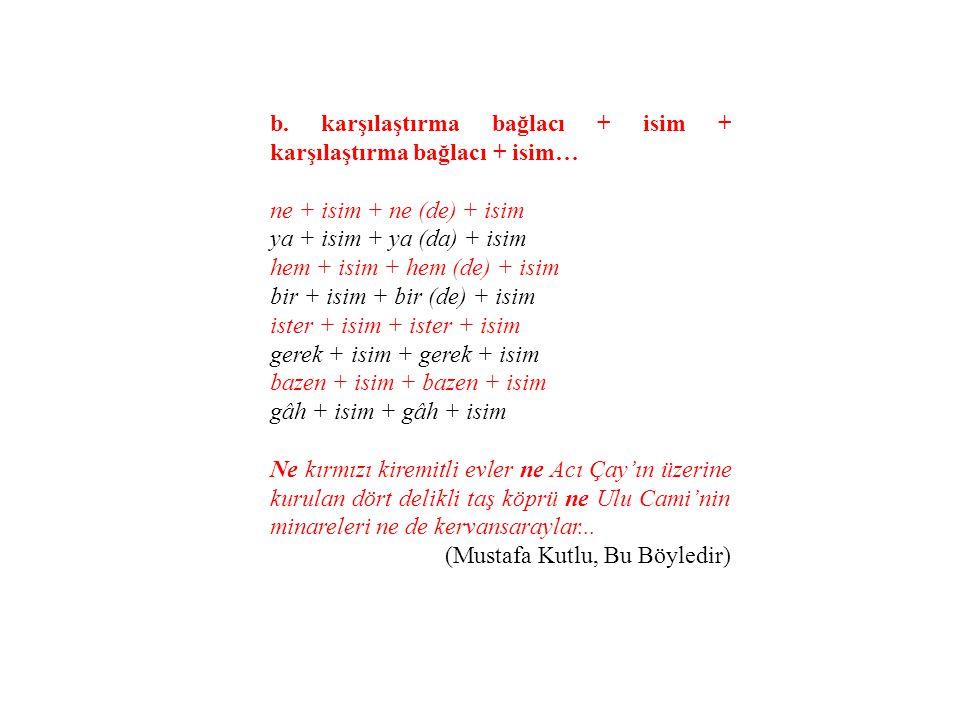 b. karşılaştırma bağlacı + isim + karşılaştırma bağlacı + isim… ne + isim + ne (de) + isim ya + isim + ya (da) + isim hem + isim + hem (de) + isim bir