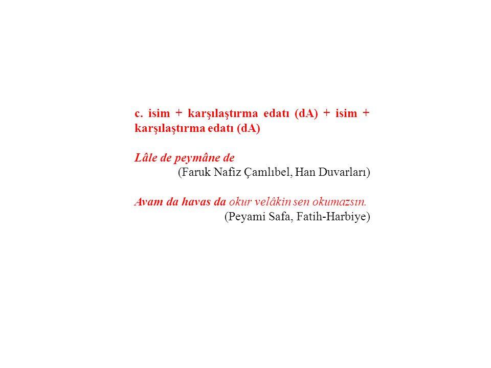 c. isim + karşılaştırma edatı (dA) + isim + karşılaştırma edatı (dA) Lâle de peymâne de (Faruk Nafiz Çamlıbel, Han Duvarları) Avam da havas da okur ve