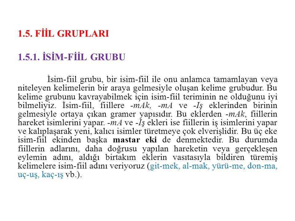 1.5. FİİL GRUPLARI 1.5.1. İSİM-FİİL GRUBU İsim-fiil grubu, bir isim-fiil ile onu anlamca tamamlayan veya niteleyen kelimelerin bir araya gelmesiyle ol