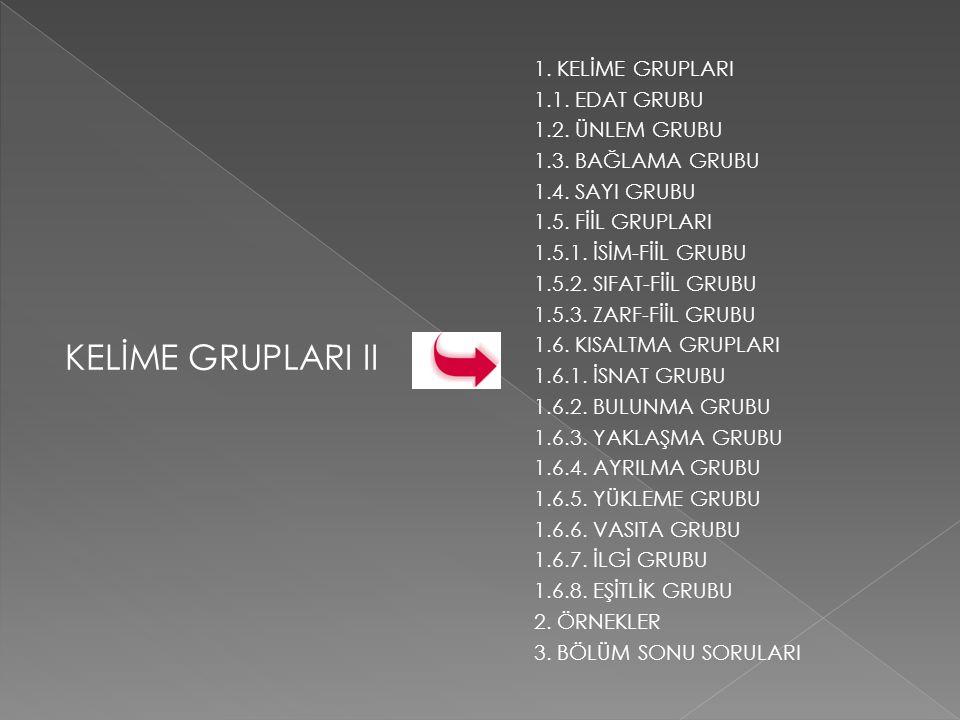 KELİME GRUPLARI II 1. KELİME GRUPLARI 1.1. EDAT GRUBU 1.2. ÜNLEM GRUBU 1.3. BAĞLAMA GRUBU 1.4. SAYI GRUBU 1.5. FİİL GRUPLARI 1.5.1. İSİM-FİİL GRUBU 1.