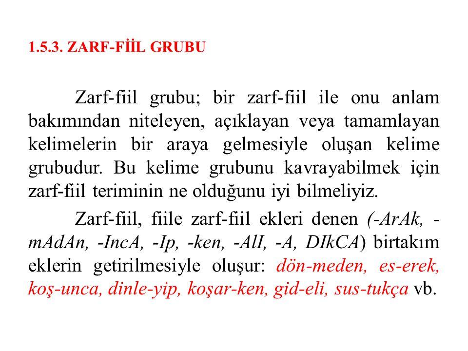 1.5.3. ZARF-FİİL GRUBU Zarf-fiil grubu; bir zarf-fiil ile onu anlam bakımından niteleyen, açıklayan veya tamamlayan kelimelerin bir araya gelmesiyle o