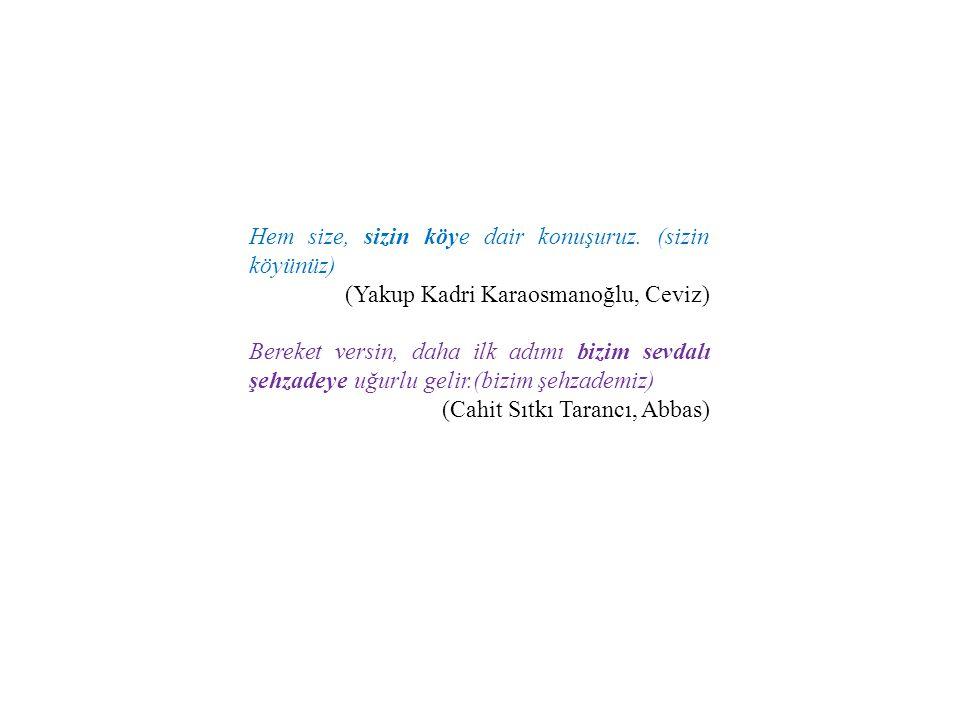 Hem size, sizin köye dair konuşuruz. (sizin köyünüz) (Yakup Kadri Karaosmanoğlu, Ceviz) Bereket versin, daha ilk adımı bizim sevdalı şehzadeye uğurlu
