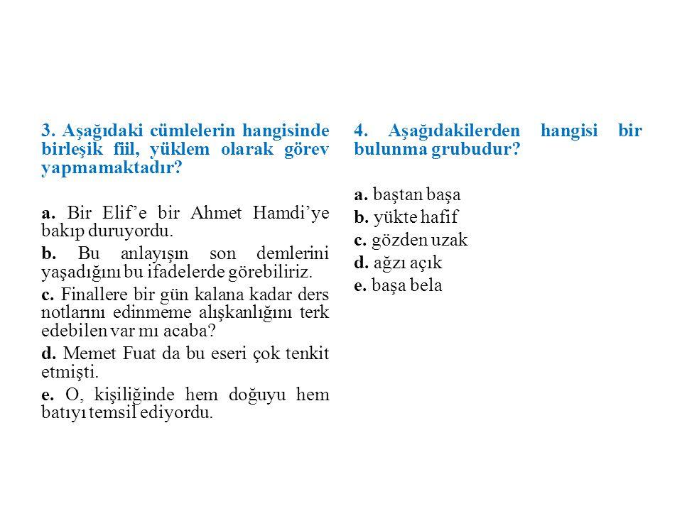 3. Aşağıdaki cümlelerin hangisinde birleşik fiil, yüklem olarak görev yapmamaktadır? a. Bir Elif'e bir Ahmet Hamdi'ye bakıp duruyordu. b. Bu anlayışın