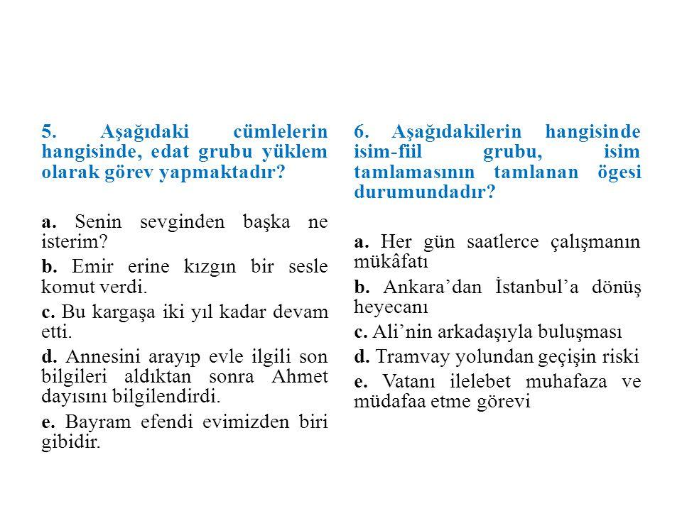 5. Aşağıdaki cümlelerin hangisinde, edat grubu yüklem olarak görev yapmaktadır? a. Senin sevginden başka ne isterim? b. Emir erine kızgın bir sesle ko
