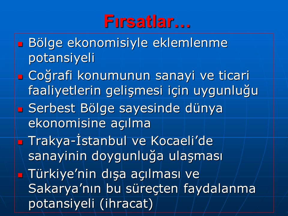 Fırsatlar… Bölge ekonomisiyle eklemlenme potansiyeli Bölge ekonomisiyle eklemlenme potansiyeli Coğrafi konumunun sanayi ve ticari faaliyetlerin gelişmesi için uygunluğu Coğrafi konumunun sanayi ve ticari faaliyetlerin gelişmesi için uygunluğu Serbest Bölge sayesinde dünya ekonomisine açılma Serbest Bölge sayesinde dünya ekonomisine açılma Trakya-İstanbul ve Kocaeli'de sanayinin doygunluğa ulaşması Trakya-İstanbul ve Kocaeli'de sanayinin doygunluğa ulaşması Türkiye'nin dışa açılması ve Sakarya'nın bu süreçten faydalanma potansiyeli (ihracat) Türkiye'nin dışa açılması ve Sakarya'nın bu süreçten faydalanma potansiyeli (ihracat)
