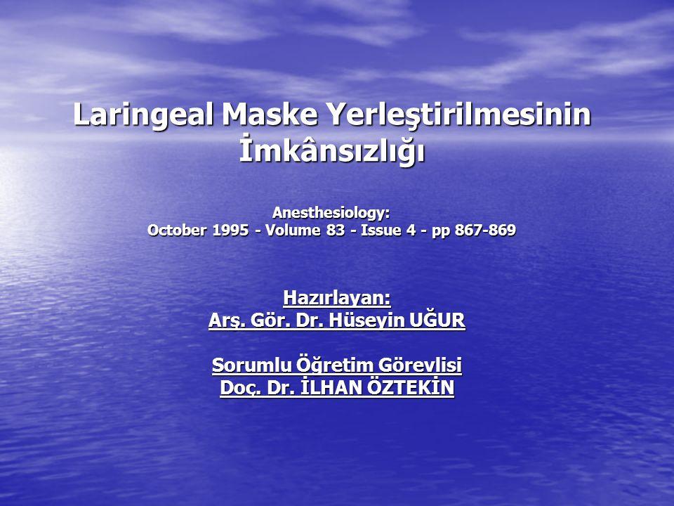 Laringeal Maske Yerleştirilmesinin İmkânsızlığı Anesthesiology: October 1995 - Volume 83 - Issue 4 - pp 867-869 Hazırlayan: Arş. Gör. Dr. Hüseyin UĞUR