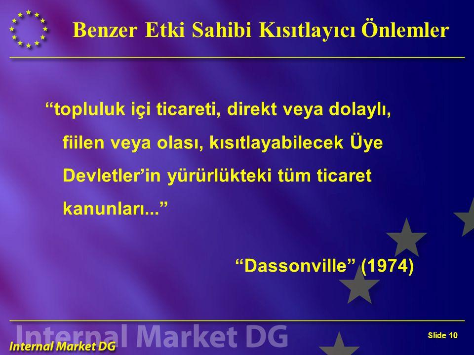 Slide 10 Benzer Etki Sahibi Kısıtlayıcı Önlemler topluluk içi ticareti, direkt veya dolaylı, fiilen veya olası, kısıtlayabilecek Üye Devletler'in yürürlükteki tüm ticaret kanunları... Dassonville (1974)