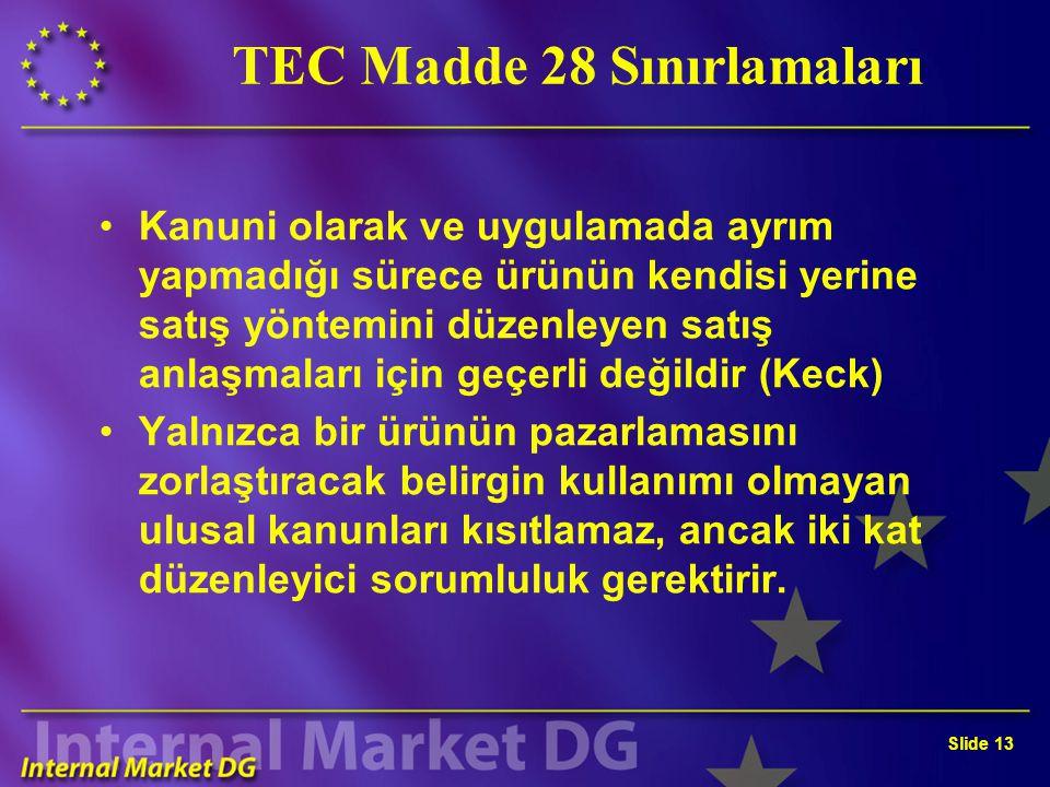 Slide 13 TEC Madde 28 Sınırlamaları Kanuni olarak ve uygulamada ayrım yapmadığı sürece ürünün kendisi yerine satış yöntemini düzenleyen satış anlaşmaları için geçerli değildir (Keck) Yalnızca bir ürünün pazarlamasını zorlaştıracak belirgin kullanımı olmayan ulusal kanunları kısıtlamaz, ancak iki kat düzenleyici sorumluluk gerektirir.